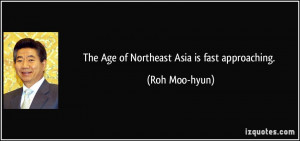 The Age of Northeast Asia is fast approaching. - Roh Moo-hyun