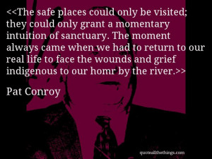 Pat Conroy - quote-The safe places could only be visited; they could ...