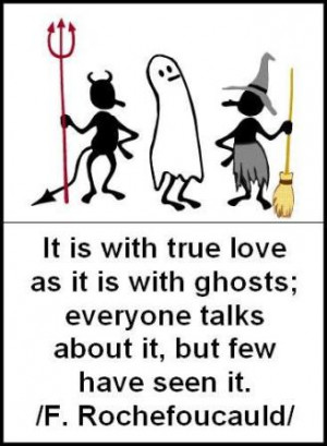 It is with true love as it is with ghosts; everyone talks about it ...