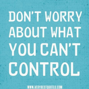 Dont worry about what you cant control