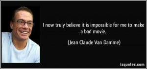 ... it is impossible for me to make a bad movie. - Jean Claude Van Damme