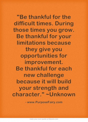 Be thankful for the difficult times. During those times you grow. Be ...