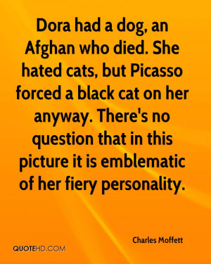 Dora had a dog, an Afghan who died. She hated cats, but Picasso forced ...