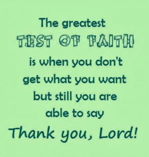 The greatest test of faith is when you don't get what you want but ...