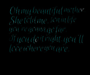 Quotes Picture: oh my beautiful mother she told me, son in life you're ...
