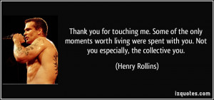 ... with you. Not you especially, the collective you. - Henry Rollins