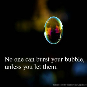 No one can burst your bubble