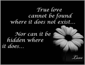 True love cannot be found where it does not exist...Nor can it be ...