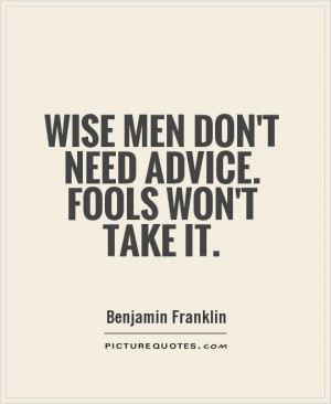 Wise men don't need advice. Fools won't take it Picture Quote #1