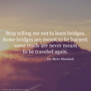 telling me not to burn bridges. Some bridges are meant to be burned ...