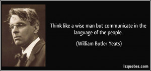 ... but communicate in the language of the people. - William Butler Yeats