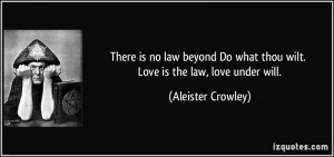 There is no law beyond Do what thou wilt. Love is the law, love under ...