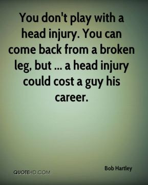 ... injury. You can come back from a broken leg, but ... a head injury