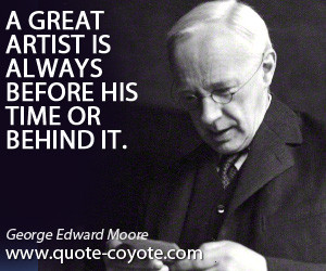Great quotes - A great artist is always before his time or behind it.