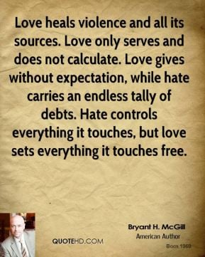 Love heals violence and all its sources. Love only serves and does not ...