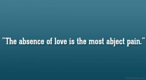 The absence of love is the most abject pain.""