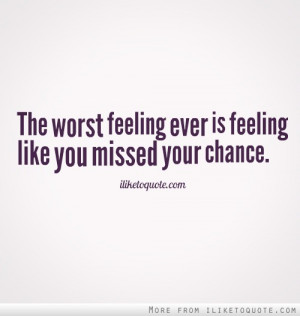 The worst feeling ever is feeling like you missed your chance.