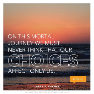 """... must never think that our choices affect only us."""" ~Larry S. Kacher"""