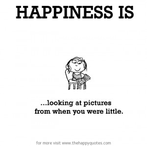Happiness is, looking at pictures from when you were little.
