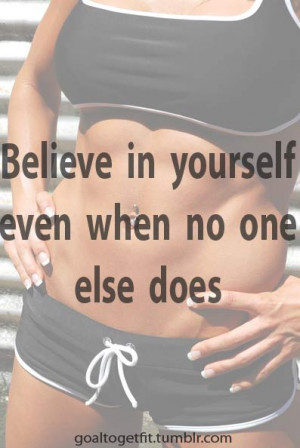 Believe in yourself, even when no one else does.