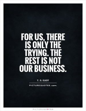For us, there is only the trying. The rest is not our business.