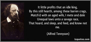 ... , That hoard, and sleep, and feed, and know not me. - Alfred Tennyson