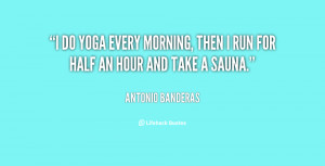 do yoga every morning, then I run for half an hour and take a sauna ...