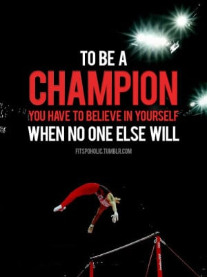 To be a champion you have to believe in yourself when no one else will ...