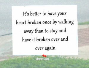 it s better to have your heart broken once by walking away than to ...