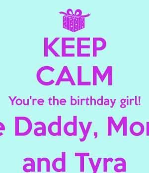 KEEP CALM You're the birthday girl! Love Daddy, Mommy and Tyra