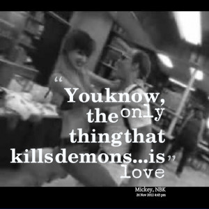 Quotes Picture: you know, the only thing that kills demonsis love