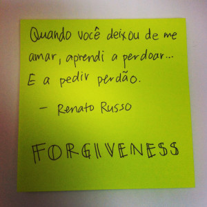 ... learnt to forgive… And to ask for forgiveness. – Renato Russo