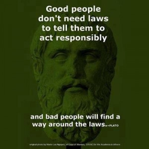 Good people don't need laws to tell them to act responsibly and bad ...