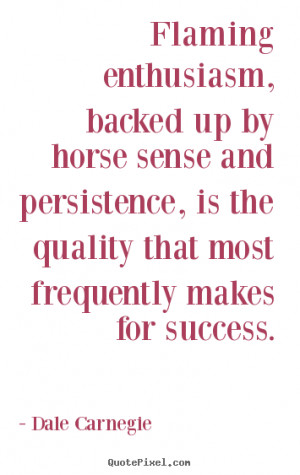 Dale Carnegie Quotes - Flaming enthusiasm, backed up by horse sense ...