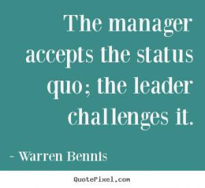 Quote about inspirational - The manager accepts the status quo; the ...