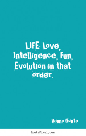 ... Life: love, intelligence, fun, evolution in that order. - Life sayings
