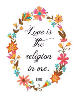 Love is the religion in me. Rumi