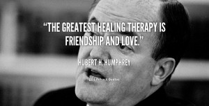 """The greatest healing therapy is friendship and love."""""""