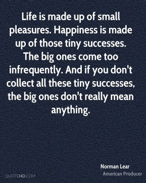 Norman Lear - Life is made up of small pleasures. Happiness is made up ...