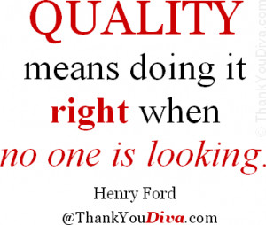 Quality means doing it right when no one is looking. Quote by Henry ...