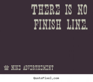 There is no finish line. Nike Advertisement famous life quotes