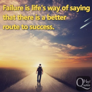 Failure is life's way of saying that there is a better route to ...
