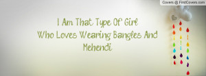 am that type of girlwho loves wearing bangles and mehendi ...