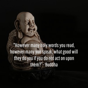 "... good will they do you if you do not act on upon them?"" – Buddha"