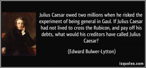 Julius Caesar owed two millions when he risked the experiment of being ...