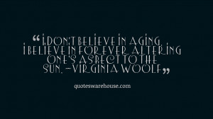 don't believe in aging. I believe in forever altering one's aspect ...