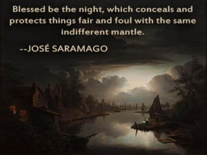 Blessed be the night, which conceals and protects things fair and foul ...