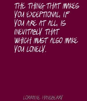 Lorraine Hansberry The thing that makes you exceptional, Quote