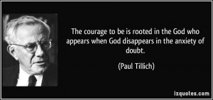 ... appears when God disappears in the anxiety of doubt. - Paul Tillich