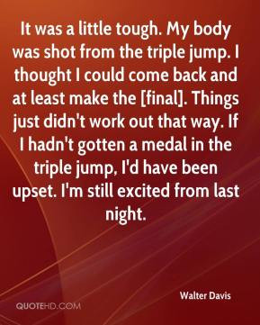 Walter Davis - It was a little tough. My body was shot from the triple ...